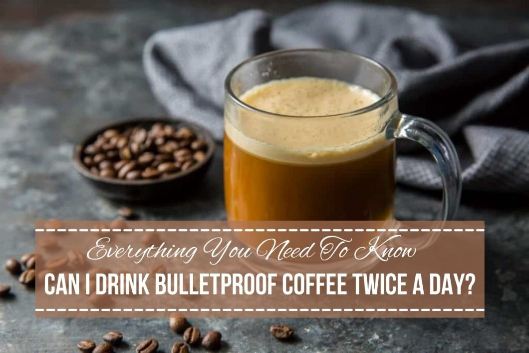 can i drink bulletproof coffee twice a day